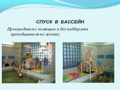 СПУСК В БАССЕЙН Производится с помощью и без поддержки преподавателя по лесенке.