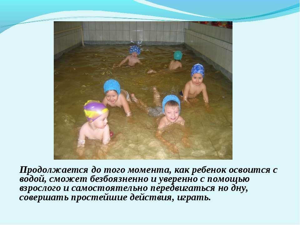 1 этап Продолжается до того момента, как ребенок освоится с водой, сможет без...