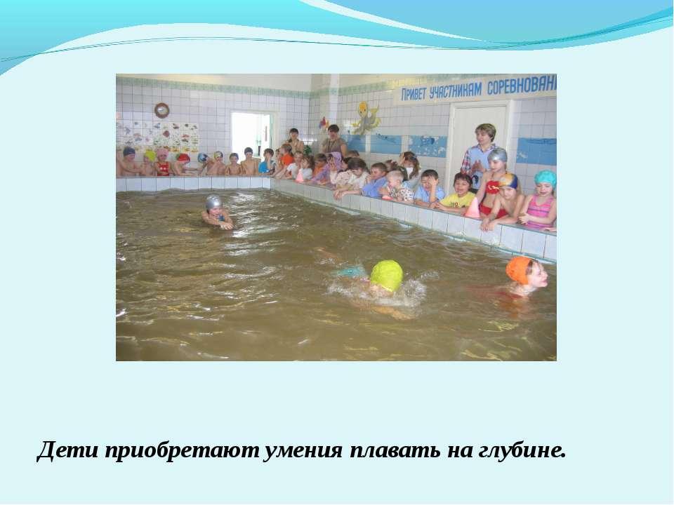 Дети приобретают умения плавать на глубине.
