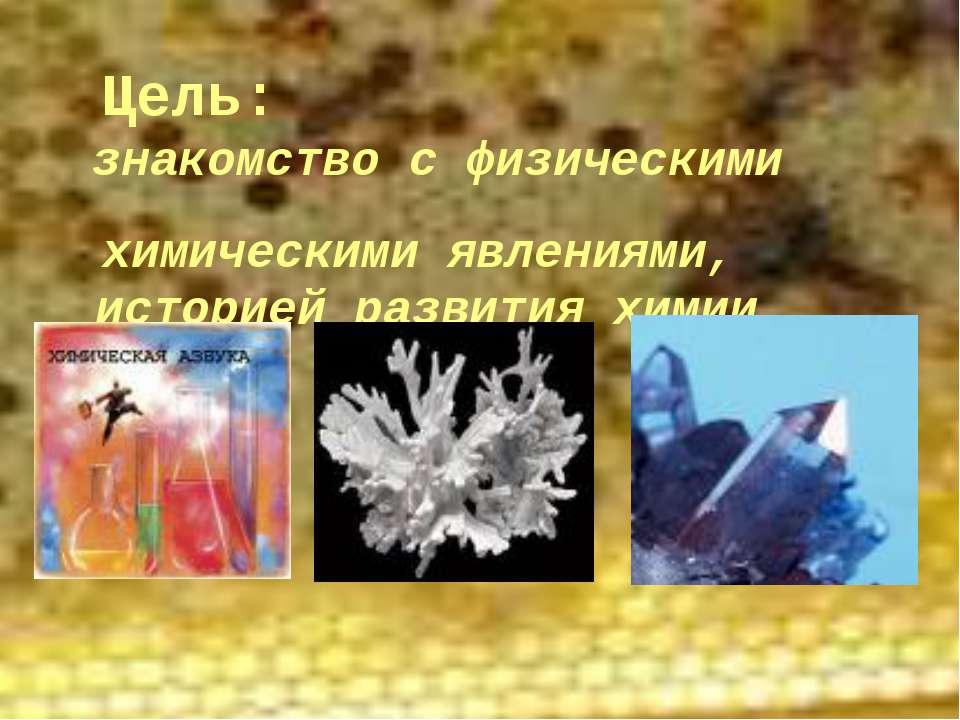 Цель: знакомство с физическими и химическими явлениями, историей развития химии.