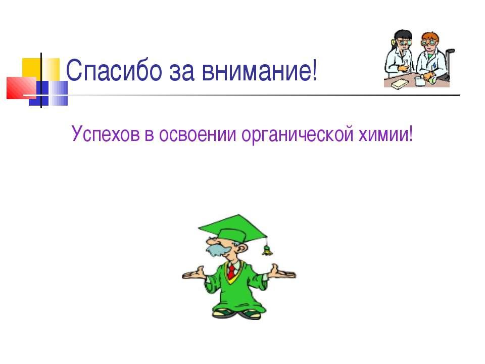 Cпасибо за внимание! Успехов в освоении органической химии!