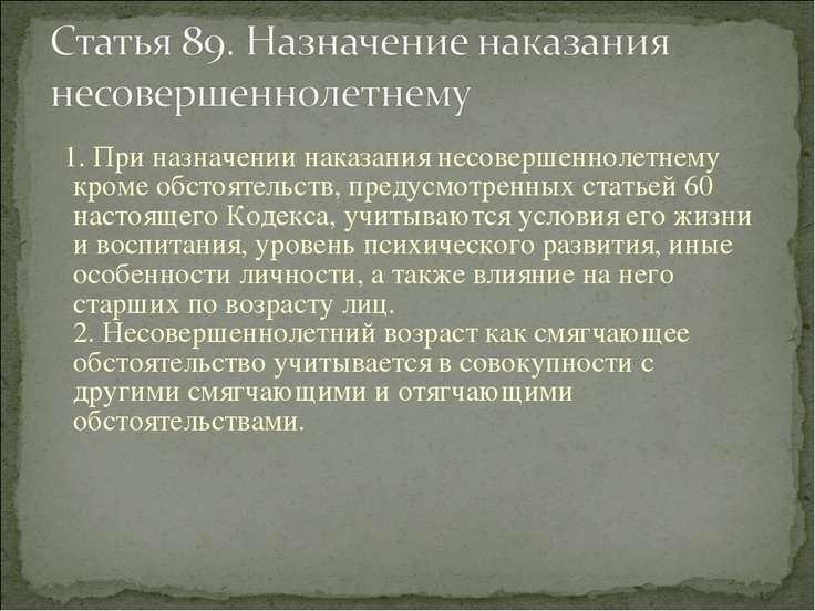 1. При назначении наказания несовершеннолетнему кроме обстоятельств, предусмо...