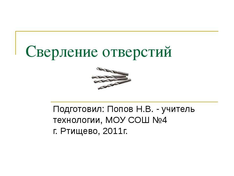 Сверление отверстий Подготовил: Попов Н.В. - учитель технологии, МОУ СОШ №4 г...