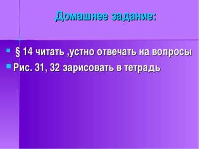 Домашнее задание: § 14 читать ,устно отвечать на вопросы Рис. 31, 32 зарисова...