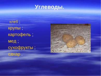 Углеводы. хлеб ; крупы ; картофель ; мед ; сухофрукты ; сахар .