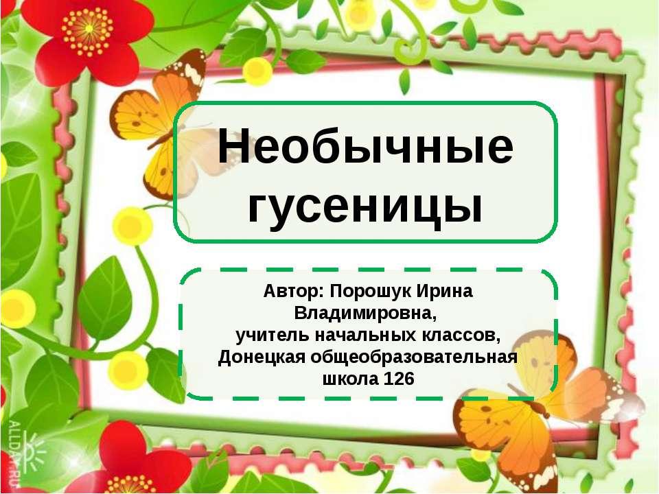 Необычные гусеницы Автор: Порошук Ирина Владимировна, учитель начальных класс...