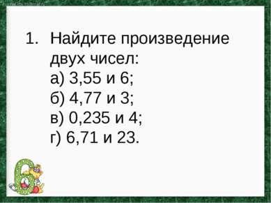 Найдите произведение двух чисел: а) 3,55 и 6; б) 4,77 и 3; в) 0,235 и 4; г) 6...