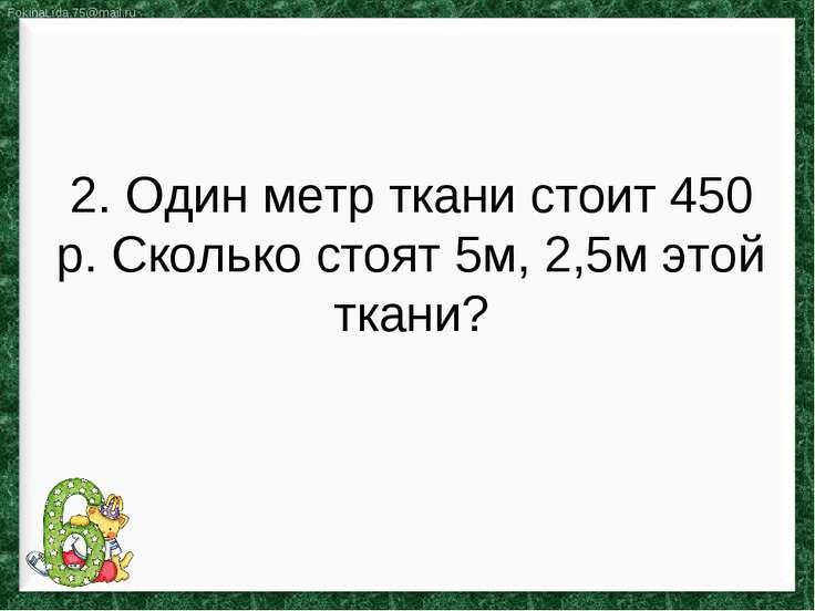 2. Один метр ткани стоит 450 р. Сколько стоят 5м, 2,5м этой ткани?