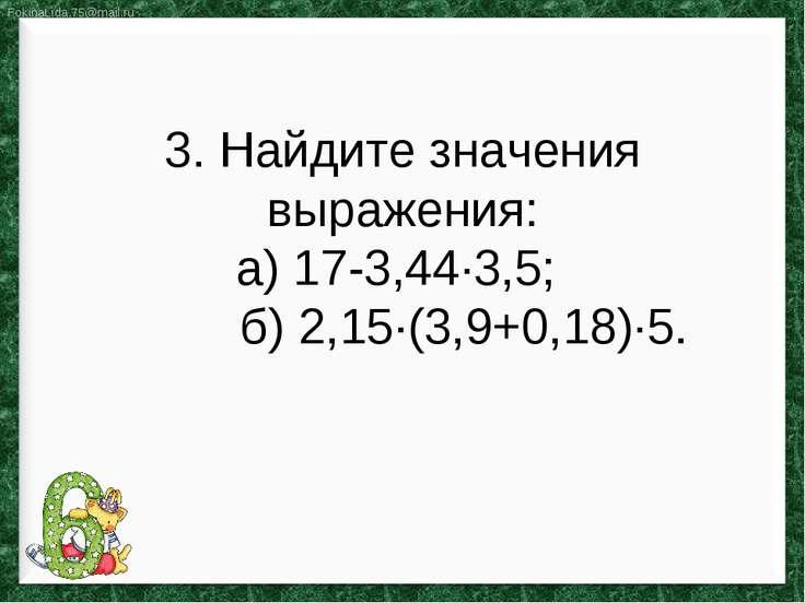 3. Найдите значения выражения: а) 17-3,44∙3,5; б) 2,15∙(3,9+0,18)∙5.
