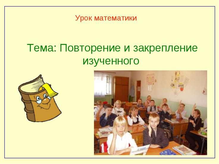 Урок математики Тема: Повторение и закрепление изученного