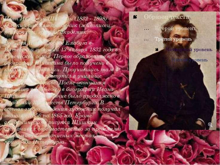 Иван Иванович Шишкин (1832 - 1898) – великий русский художник (живописец, пей...