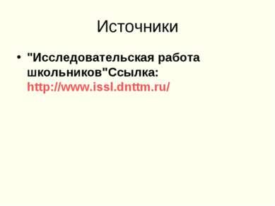 """Источники """"Исследовательская работа школьников""""Ссылка: http://www.issl.dnttm.ru/"""