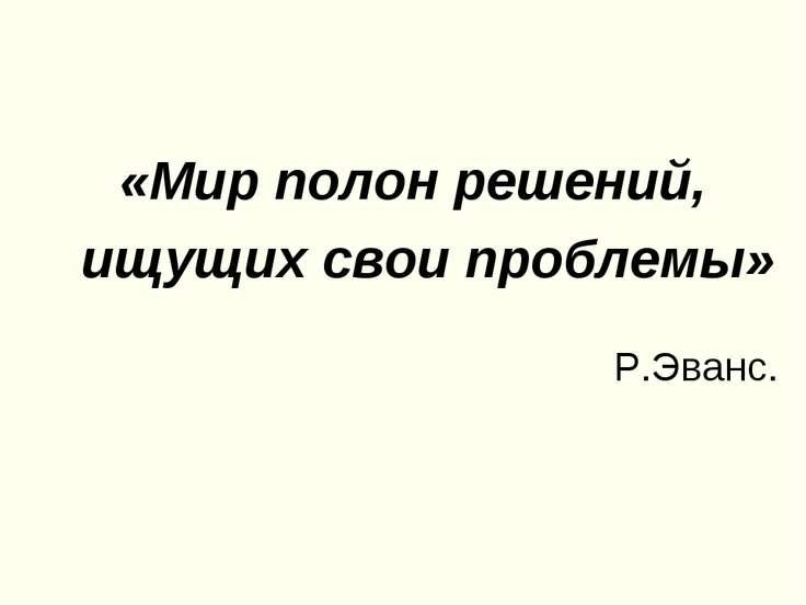 «Мир полон решений, ищущих свои проблемы» Р.Эванс.