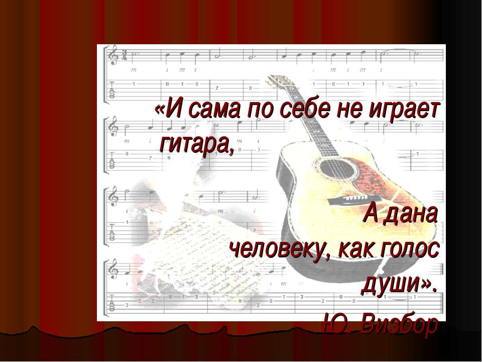 «И сама по себе не играет гитара, А дана человеку, как голос души». Ю. Визбор