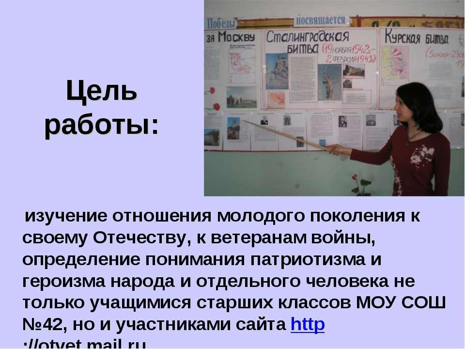 Цель работы: изучение отношения молодого поколения к своему Отечеству, к вете...