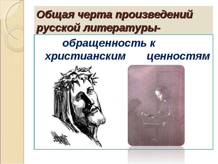 Общая черта произведений русской литературы- обращенность к христианским ценн...