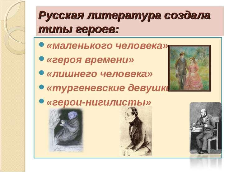 Русская литература создала типы героев: «маленького человека» «героя времени»...