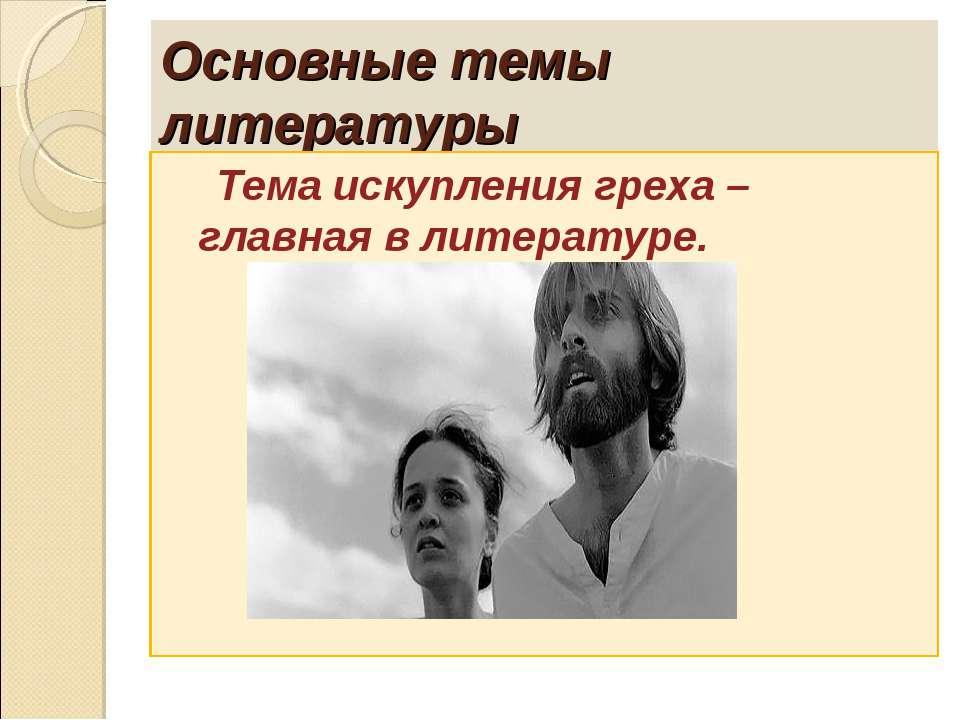 Основные темы литературы Тема искупления греха – главная в литературе.