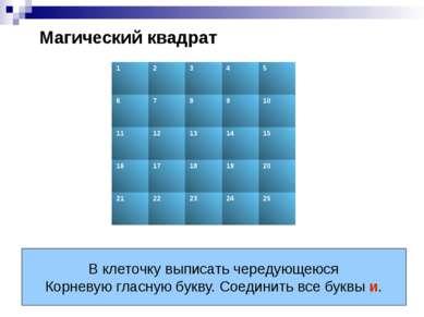 Магический квадрат В клеточку выписать чередующеюся Корневую гласную букву. С...