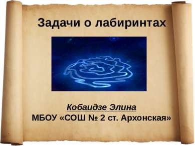 Задачи о лабиринтах Кобаидзе Элина МБОУ «СОШ № 2 ст. Архонская»