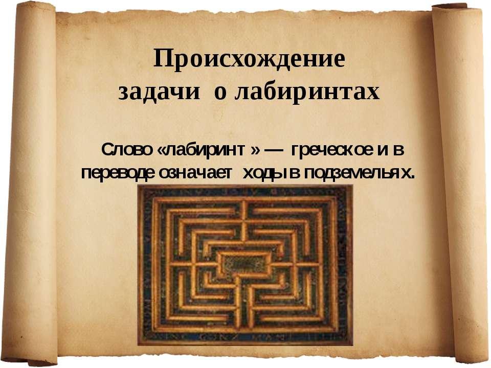 Происхождение задачи о лабиринтах Слово «лабиринт» — греческое и в переводе о...