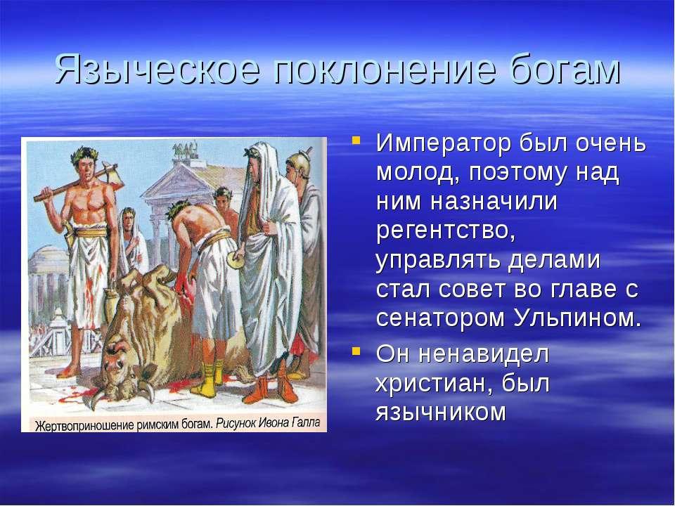 Языческое поклонение богам Император был очень молод, поэтому над ним назначи...