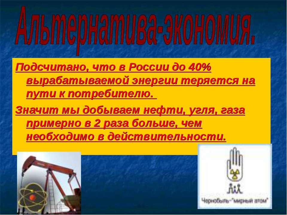 Подсчитано, что в России до 40% вырабатываемой энергии теряется на пути к пот...