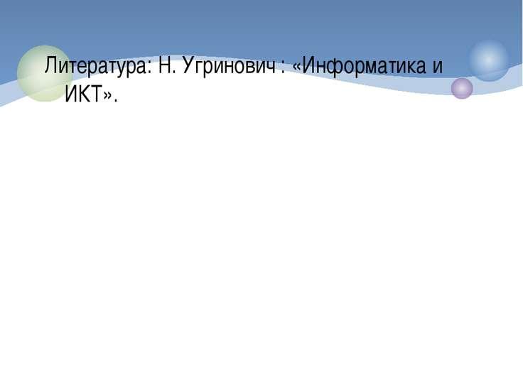 Литература: Н. Угринович : «Информатика и ИКТ».