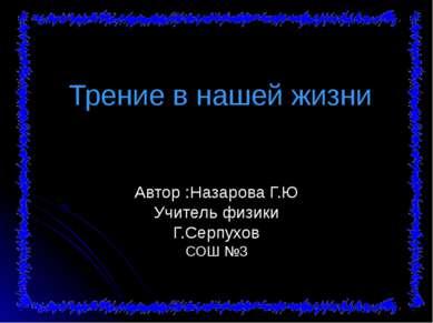 Трение в нашей жизни Автор :Назарова Г.Ю Учитель физики Г.Серпухов СОШ №3