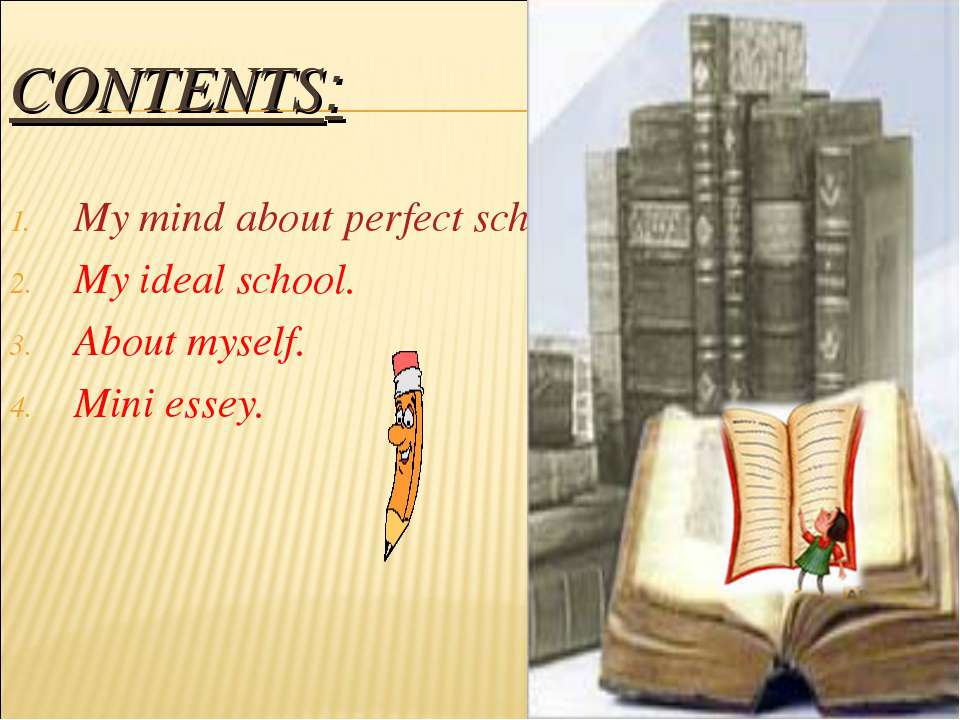 CONTENTS: My mind about perfect school. My ideal school. About myself. Mini e...