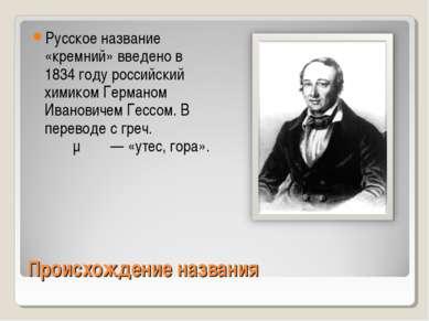 Происхождение названия Русское название «кремний» введено в 1834 году российс...