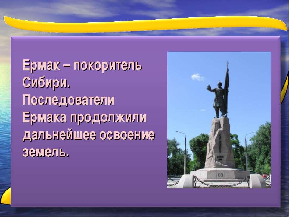 Ермак – покоритель Сибири. Последователи Ермака продолжили дальнейшее освоени...