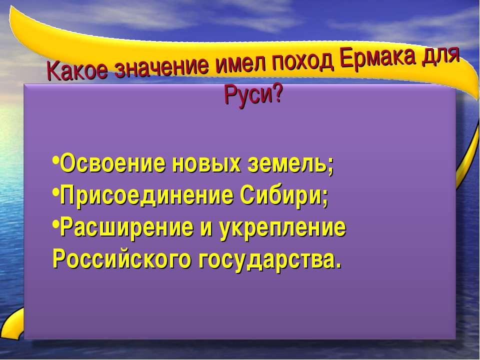 Какое значение имел поход Ермака для Руси? Освоение новых земель; Присоединен...