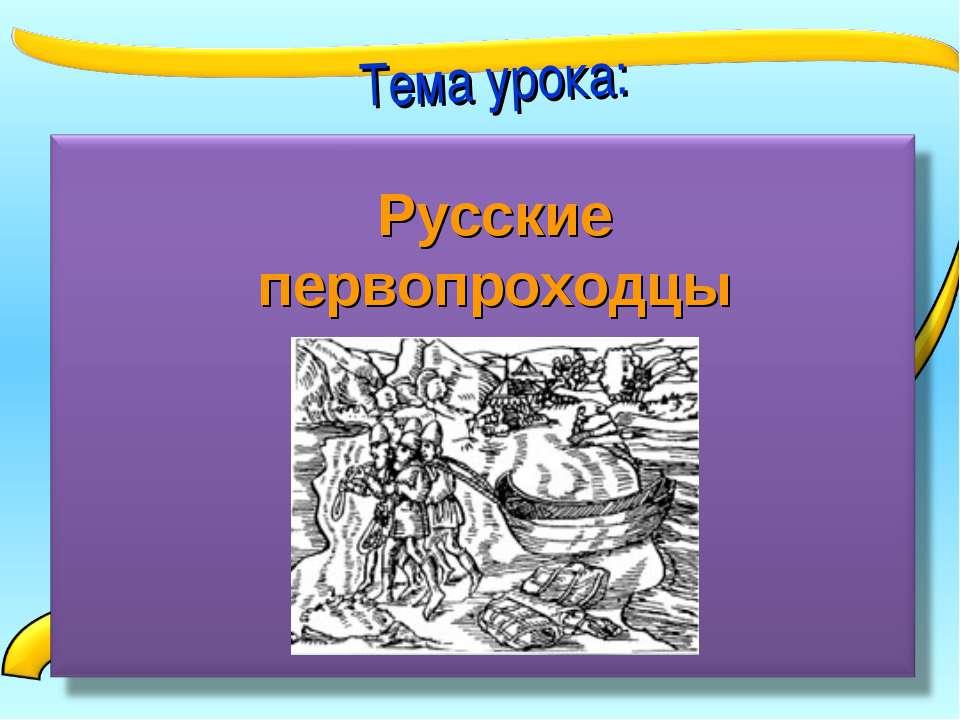 Тема урока: Русские первопроходцы