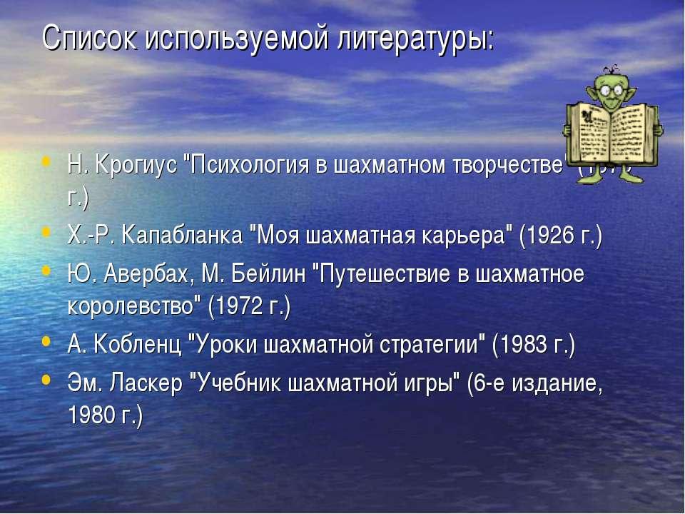 """Список используемой литературы: Н. Крогиус """"Психология в шахматном творчестве..."""