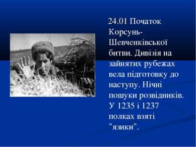 24.01 Початок Корсунь-Шевченківської битви. Дивізія на зайнятих рубежах вела ...