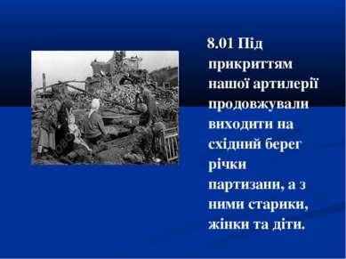 8.01 Під прикриттям нашої артилерії продовжували виходити на східний берег рі...