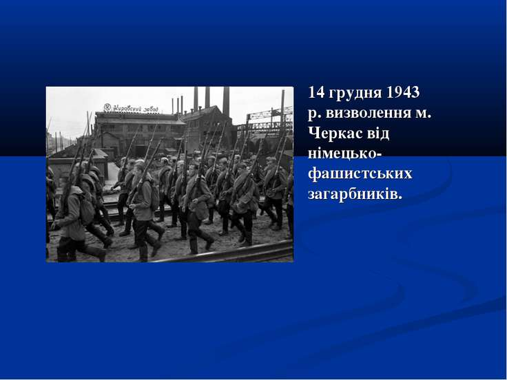 14 грудня 1943 р. визволення м. Черкас від німецько-фашистських загарбників.