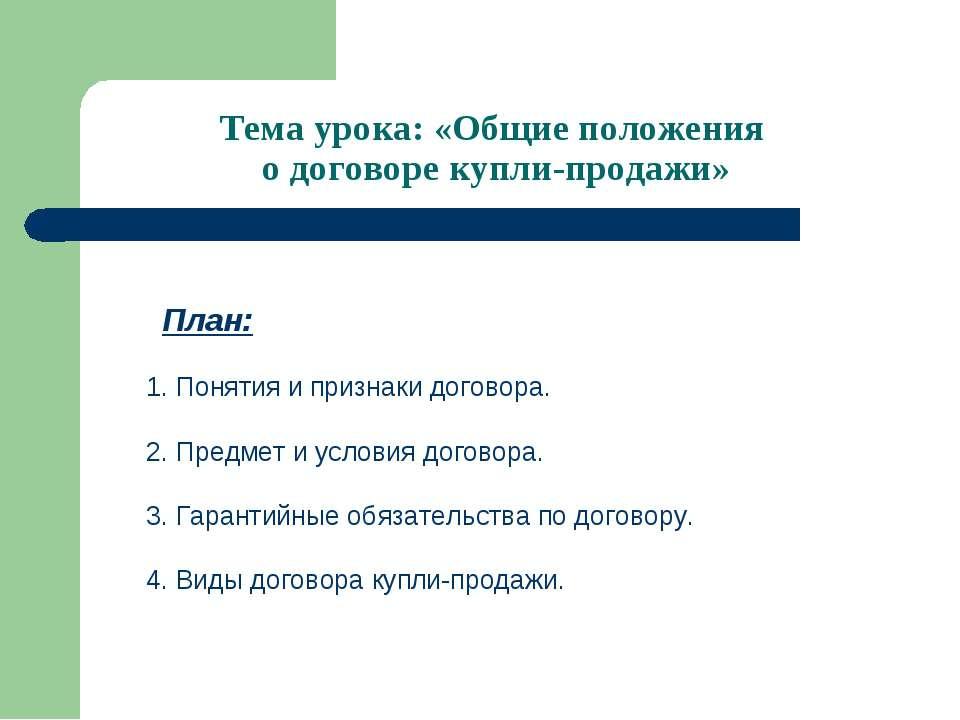 Тема урока: «Общие положения о договоре купли-продажи» План: 1. Понятия и при...
