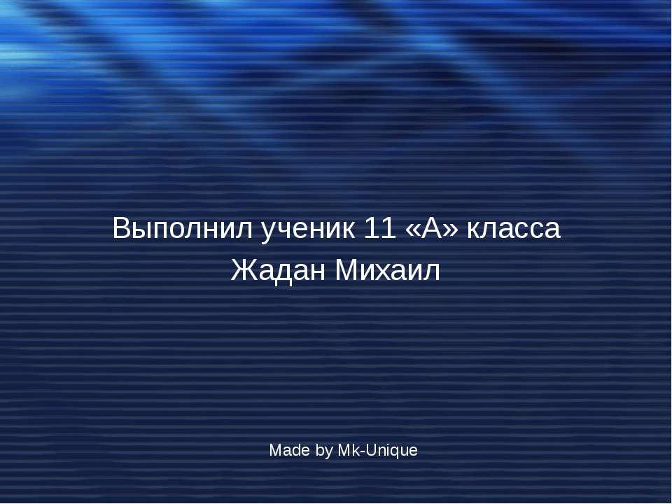 Выполнил ученик 11 «А» класса Жадан Михаил Made by Mk-Unique