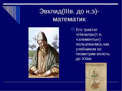 Эвклид(IIIв. до н.э)-математик Его трактат «Начала»(т.е. «элементы») пользова...