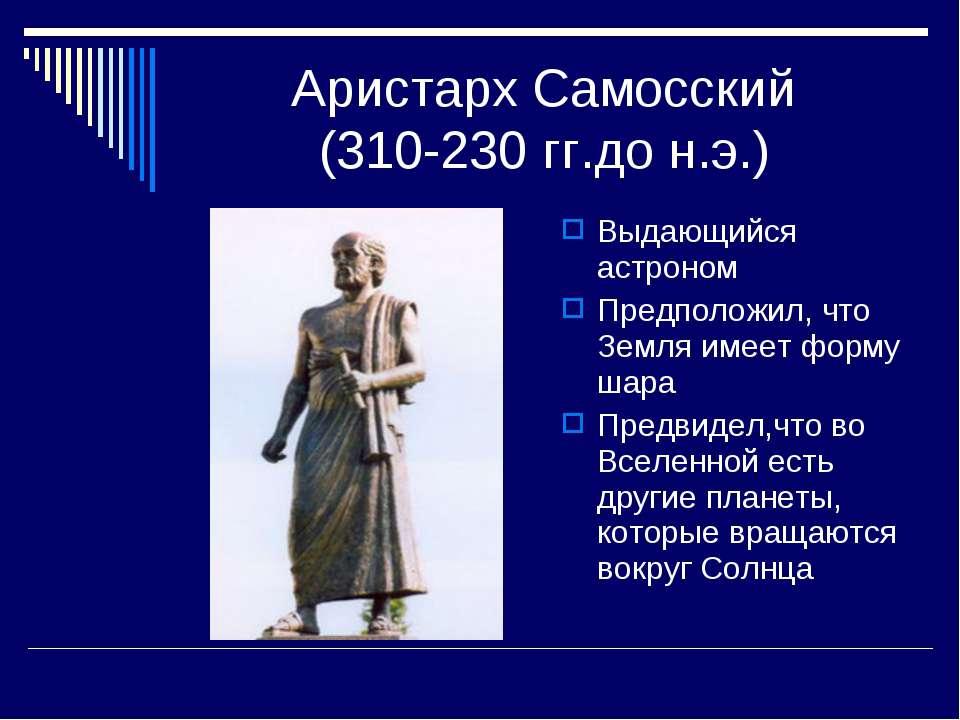 Аристарх Самосский (310-230 гг.до н.э.) Выдающийся астроном Предположил, что ...