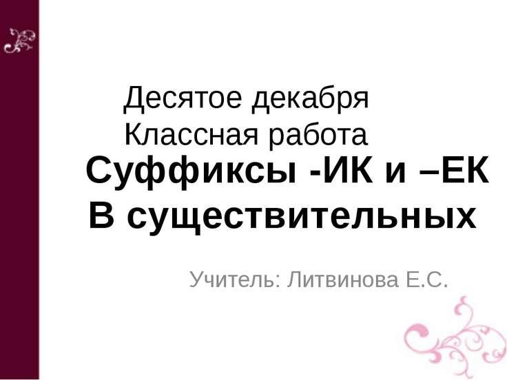 Учитель: Литвинова Е.С. Суффиксы -ИК и –ЕК В существительных Десятое декабря ...