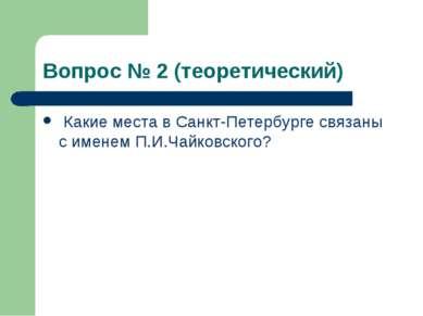 Вопрос № 2 (теоретический) Какие места в Санкт-Петербурге связаны с именем П....