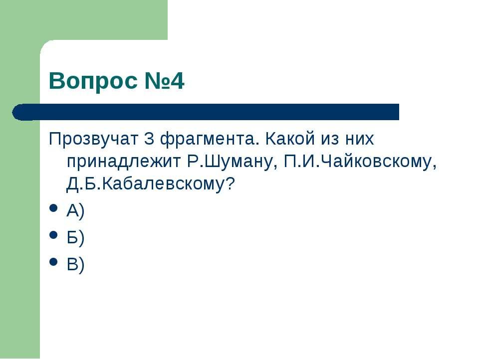 Вопрос №4 Прозвучат 3 фрагмента. Какой из них принадлежит Р.Шуману, П.И.Чайко...