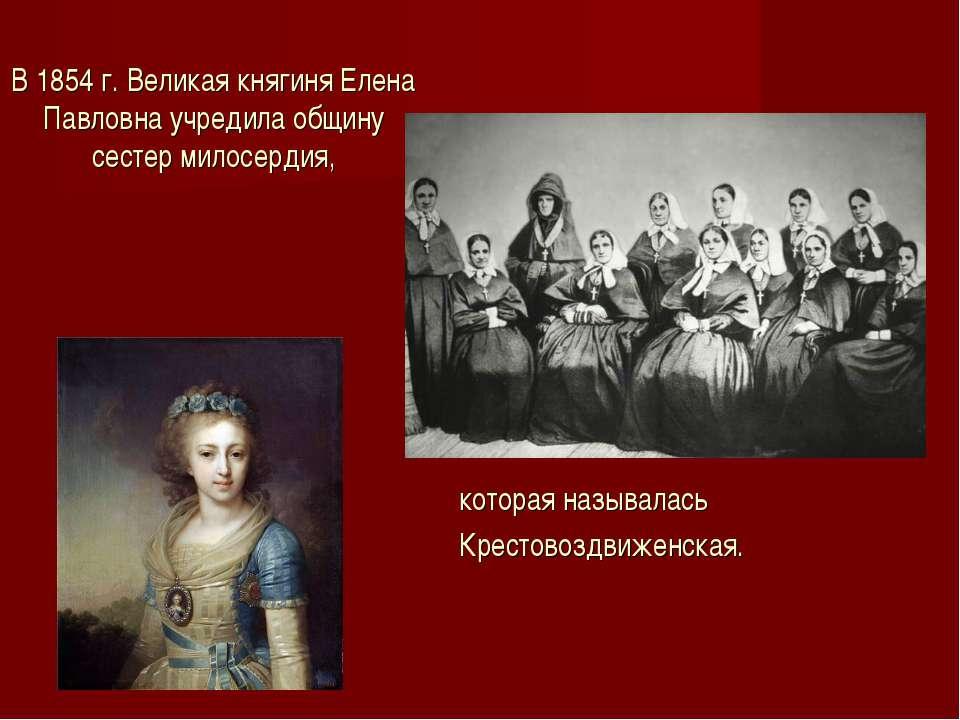 В 1854 г. Великая княгиня Елена Павловна учредила общину сестер милосердия, к...