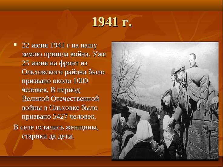 1941 г. 22 июня 1941 г на нашу землю пришла война. Уже 25 июня на фронт из Ол...