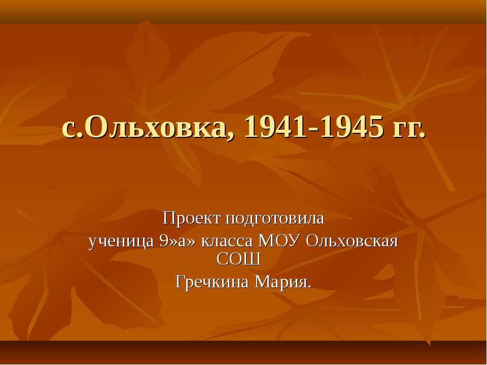 с.Ольховка, 1941-1945 гг. Проект подготовила ученица 9»а» класса МОУ Ольховск...