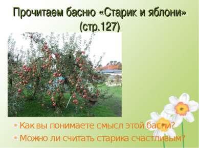 Прочитаем басню «Старик и яблони» (стр.127) Как вы понимаете смысл этой басни...