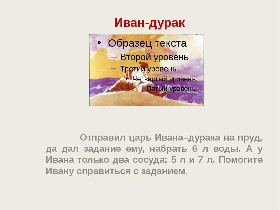 Иван-дурак Отправил царь Ивана–дурака на пруд, да дал задание ему, набрать 6 ...